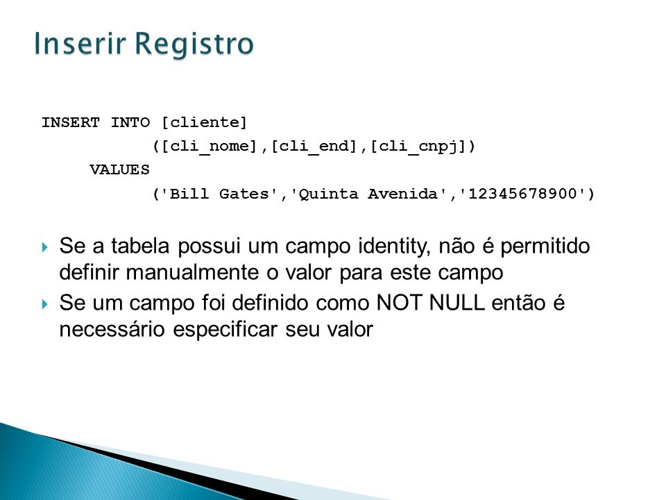 Inserir Registro INSERT INTO [cliente] ([cli_nome],[cli_end],[cli_cnpj]) VALUES. ( Bill Gates , Quinta Avenida , 12345678900 )